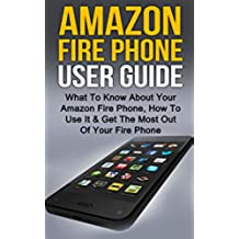Amazon Fire: Amazon Fire Phone User Guide: What To Know About Your Amazon Fire Phone, How To Use It & Get The Most Out Of Your Amazon Fire Phone (Amazon ... Stick, Amazon Fire Tablet) (English Edition)