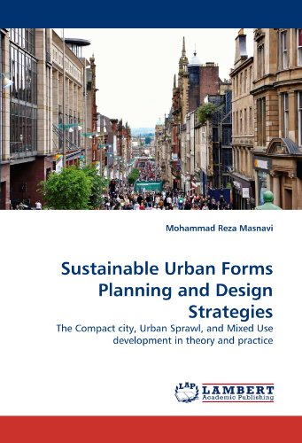 Sustainable Urban Forms Planning and Design Strategies: The Compact city, Urban Sprawl, and Mixed Use development in theory and practice