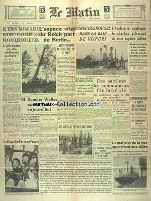 MATIN (LE) [No 20437] du 07/03/1940 - L'ESPACE VITAL DU REICH PART DE BERLIN - L'ECHEC DES ROUGES DANS LA BAIE DE VIIPURI - L'ANGLETERRE CONFISQUE LE CHARBON ALLEMAND DE 16 VAPEURS ITALIENS - DES PATRIOTES LES COMMUNISTES FINLANDAIS - CONDAMNATION A MORT DES TRAITES DE STUTTGART - SUMMER WELLES SERA A PARIS AUJOURD'HUI - LA ROYAL AIR FORCE EN FRANCE - LA MAITRISE DE LA MER APPARETIENT AUX ALLIES
