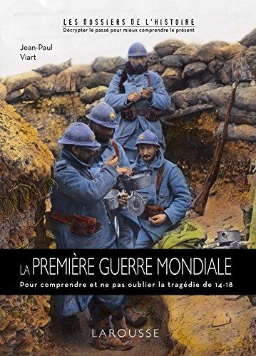La Première Guerre Mondiale : Pour comprendre et ne pas oublier la tragédie de 14-18 par Jean-Paul Viart