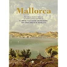 Mallorca: Die schönste Insel der Balearen, geschildert in Wort und Bild von Ludwig Salvator von Österreich-Toskana