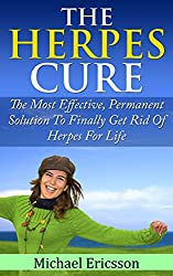 HERPES CURE: The Most Effective, Permanent Solution To Finally Get Rid Of Herpes For Life (Health, Disorders & Diseases, Skin Ailments, Physical Impairments, ... Nervous System) (English Edition)