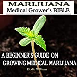 Marijuana: Medical Grower's Bible: A Beginner's Guide on Growing Medical Marijuana