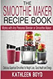 The Smoothie Maker Recipe Book: Delicious Superfood Smoothies for Weight Loss, Good Health and Energy - Works with Any Personal Blender or Smoothie Maker by Kathleen Boyd (2015-05-01)