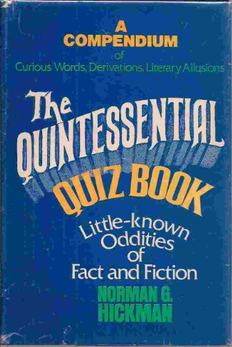 The Quintessential Quiz Book : Being a Compendium of Curious Words, Derivations, Literary Allusions, and Little-Known Oddities of Fact and Fiction