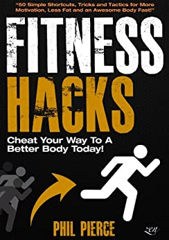 Fitness Hacks: 50 Shortcuts to Effortlessly Cheat Your Way to a Better Body Today! (Fitness made Simple by Phil Pierce Book 4) (English Edition) von [Pierce, Phil]