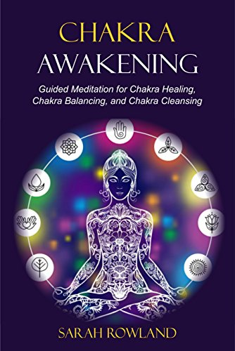 Chakra Awakening: Guided Meditation to Heal Your Body and Increase Energy with Chakra Balancing, Chakra Healing, Reiki Healing, and Guided Imagery (Open Your Third Eye Chakra, Higher Consciousness) by [Rowland, Sarah]