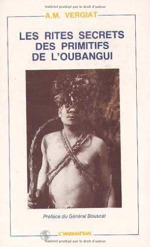 Les rites secrets des primitifs de l'Oubangui par A.-M Vergiat