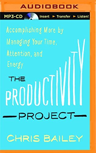 The Productivity Project: Accomplishing More by Managing Your Time, Attention, and Energy by Chris Bailey (2016-01-05)