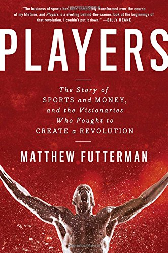 players-the-story-of-sports-and-money-and-the-visionaries-who-fought-to-create-a-revolution