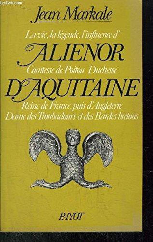 La Vie, la légende, l'influence d'Aliénor, comtesse de Poitou, duchesse d'Aquitaine : Reine de France, puis d'Angleterre, dame des troubadours et des bardes bretons