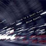 Fast Train To A Quiet Place by Brian Hughes (2011-07-12)