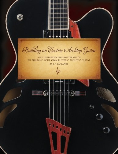 Building an Electric Archtop Guitar: An illustrated step-by-step guide to building your own electric archtop guitar (Building Electric General)