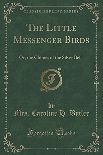 The Little Messenger Birds: Or, the Chimes of the Silver Bells (Classic Reprint) by Mrs. Caroline H. Butler (2015-09-27)