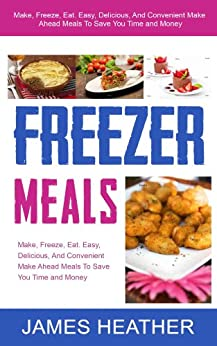 Freezer Meals: Make, Freeze, Eat. Easy, Delicious, And Convenient Make Ahead Meals To Save You Time and Money (English Edition) von [Heather, James]