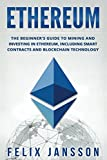 Ethereum: The Beginner's Guide to Mining and Investing in Ethereum, including smart contracts and Blockchain Technology (Cryptocurrency, Investing, Trading, Mining, Band 1)