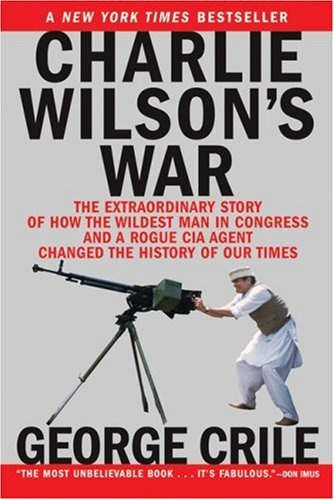Charlie Wilson's War: The Extraordinary Story of How the Wildest Man in Congress and a Rogue CIA Agent Changed the History of Our Times (Paperback)