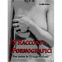 5 Racconti Pornografici. Per tutte le Trasgressioni. (Italian Edition)