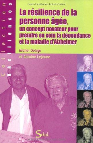 La résilience de la personne âgée, un concept novateur pour prendre en soin la dépendance et la maladie d'Alzheimer par Michel Delage