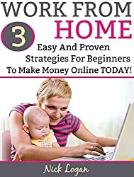 Work From Home: 3 Easy And Proven Strategies For Beginners To Make Money Online Starting Today! (English Edition)