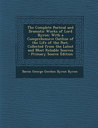 The Complete Poetical and Dramatic Works of Lord Byron: With a Comprehensive Outline of the Life of the Poet, Collected from the Latest and Most Relia