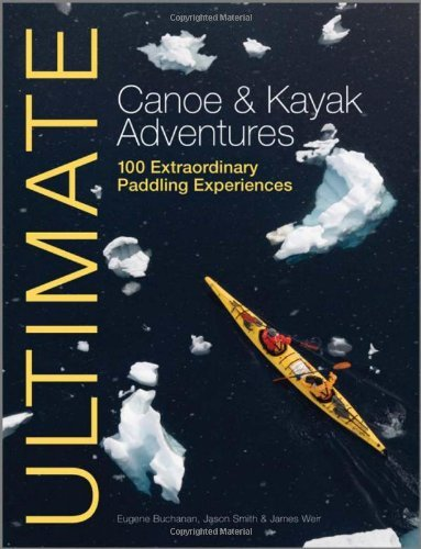Ultimate Canoe and Kayak Adventures - 100 Extraordinary Paddling Experiences (Ultimate Adventures) by Eugene Buchanan (31-Aug-2012) Paperback