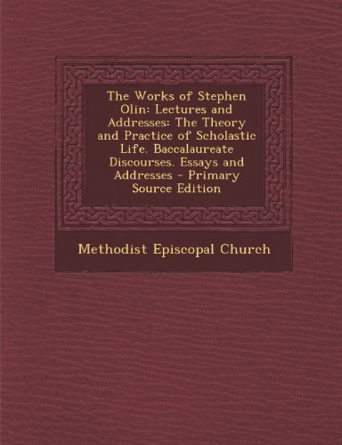 The Works of Stephen Olin: Lectures and Addresses: The Theory and Practice of Scholastic Life. Baccalaureate Discourses. Essays and Addresses - P
