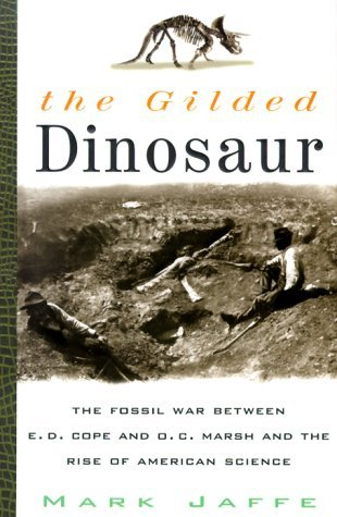 The Gilded Dinosaur: The Fossil War Between E.D. Cope and O.C. Marsh and the Rise of American Science by Mark Jaffe (2001-02-01)