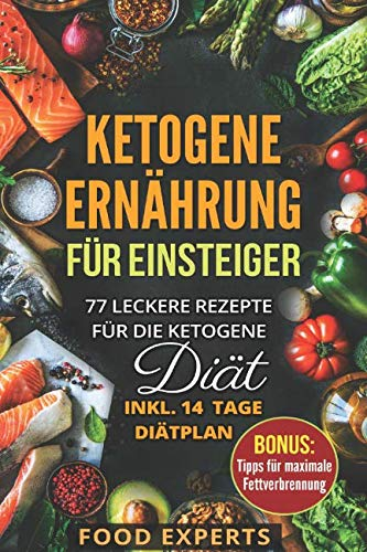 Ketogene Ernährung für Einsteiger: 77 leckere Rezepte für die Ketogene Diät inkl. 14 Tage Diätplan