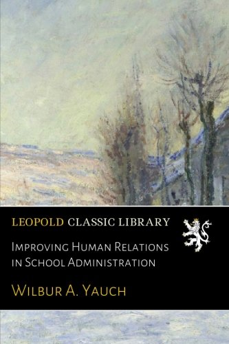 Improving Human Relations in School Administration por Wilbur A. Yauch