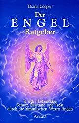Der Engel-Ratgeber: In jeder Lebenslage Schutz, Beistand und Trost durch die himmlischen Wesen finden