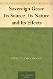 Sovereign Grace Its Source, Its Nature and Its Effects (English Edition)