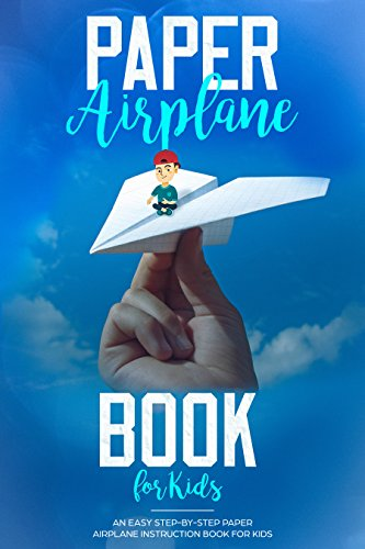 Paper Airplane Book For Kids: An Easy Step-By-Step Paper Airplane Instruction Book For Kids book cover