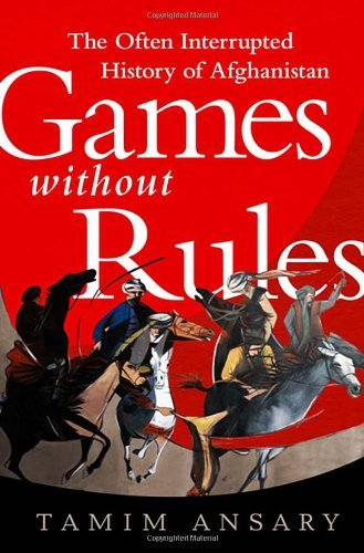 Games without Rules: The Often-Interrupted History of Afghanistan by Tamim Ansary (2012-11-27)