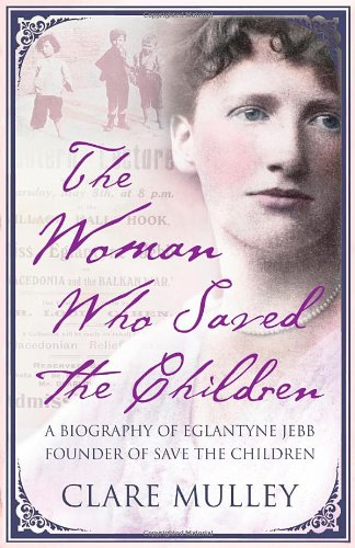 The Woman Who Saved the Children: A Biography of Eglantyne Jebb, Founder of Save the Children
