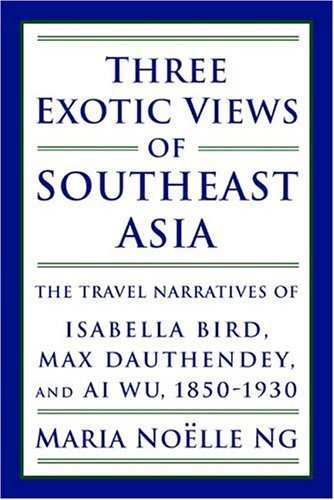 Three Exotic Views of Southeast Asia: The Travel Narratives of Isabella Bird, Max Dauthendey, and Ai Wu, 1850-1930 by Maria N. Ng