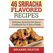 46 Sriracha Flavored Recipes: Delicious Sriracha Hot Sauce Cookbook For A Spicy Palate by Heaton, Brianne (2014) Paperback