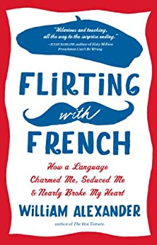 Flirting with French: How a Language Charmed Me, Seduced Me, and Nearly Broke My Heart (English Edition) par [Alexander, William]