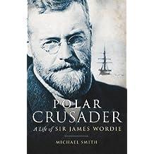 Polar Crusader: A Life of Sir James Wordie