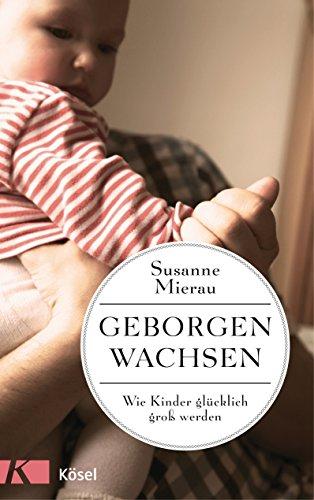 Geborgen wachsen: Wie Kinder glücklich groß werden (German Edition ...