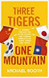 Three Tigers, One Mountain: A Journey through the Bitter History and Current Conflicts of China, Korea and Japan - Michael Booth