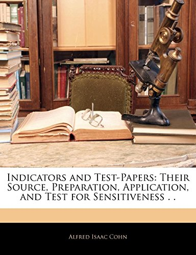 Indicators and Test-Papers: Their Source, Preparation, Application, and Test for Sensitiveness . .