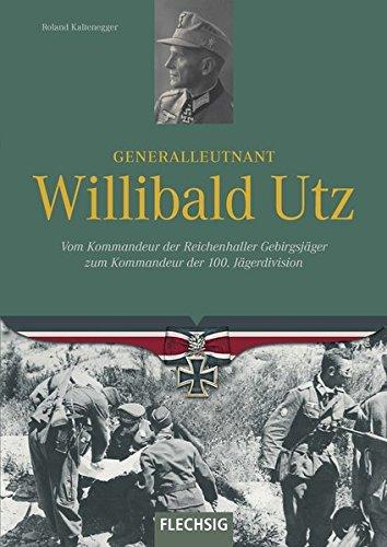 Generalleutnant Willibald Utz: Vom Kommandeur der Reichenhaller Gebirgsjäger zum Kommandeur der 100. Jägerdivision (Ritterkreuzträger)