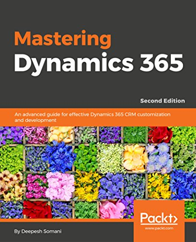 Mastering Dynamics 365 - Second Edition: An advanced guide for effective Dynamics 365 CRM customization and development (English Edition)