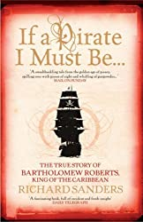 If a Pirate I Must be...: The True Story of Bartholomew Roberts - King of the Caribbean