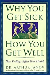 Why You Get Sick and How You Get Well: The Healing Power of Feelings by Arthur Janov (1996-08-03)