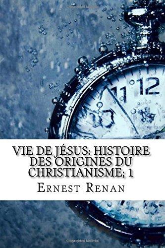 Vie de Jésus: Histoire des origines du christianisme; 1 par Ernest Renan