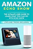 Amazon Echo: Show:the Ultimate User Guide to Learn What You Can Do With Echo Show (Alexa,tips and Tricks Included,amazon Echo Show, Amazon Echo Look, Amazon Echo Dot and Amazon Echo): Volume 1