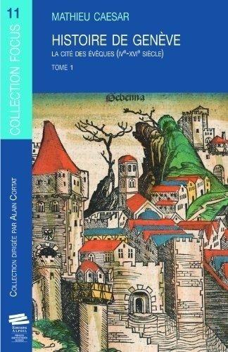 Histoire de Genève. Tome 1. la Cite des Eveques (IV60;Sup62;E60;/Sup62;-XVI60;S Up62;E60;/Sup62; Siecle)