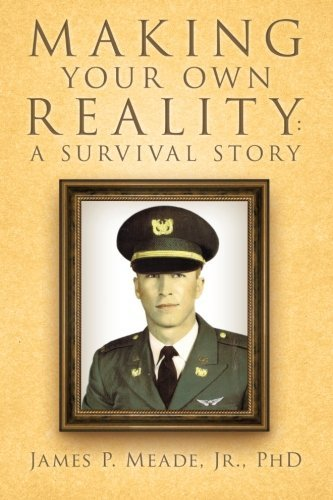 Making Your Own Reality: A Survival Story by PhD. James P. Meade Jr. (2013-05-14)